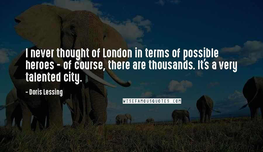 Doris Lessing quotes: I never thought of London in terms of possible heroes - of course, there are thousands. It's a very talented city.