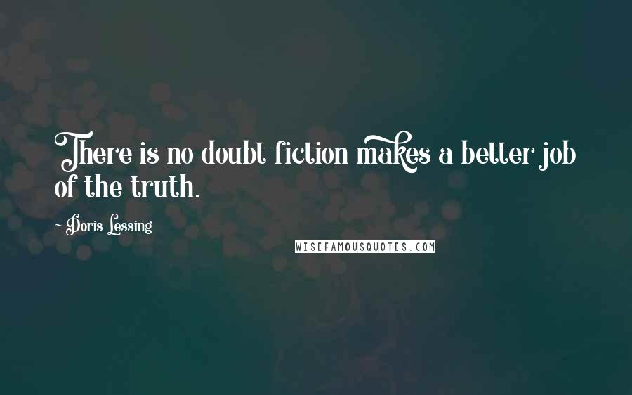 Doris Lessing quotes: There is no doubt fiction makes a better job of the truth.