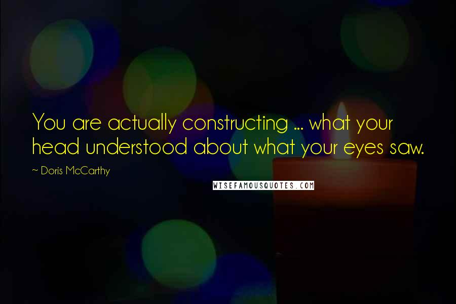 Doris McCarthy quotes: You are actually constructing ... what your head understood about what your eyes saw.