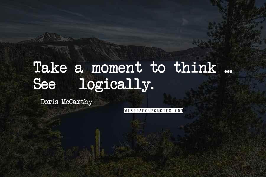 Doris McCarthy quotes: Take a moment to think ... See - logically.
