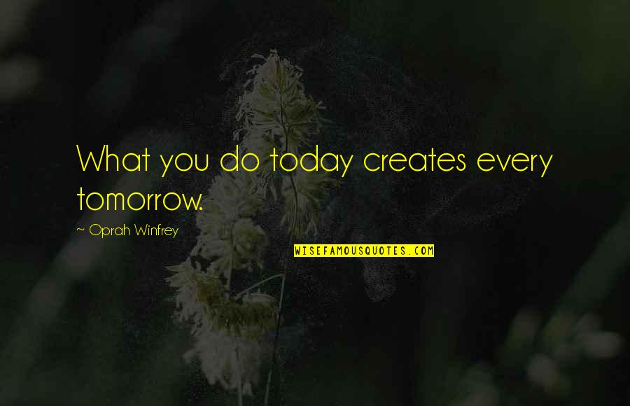 Dorothea Brande Becoming A Writer Quotes By Oprah Winfrey: What you do today creates every tomorrow.