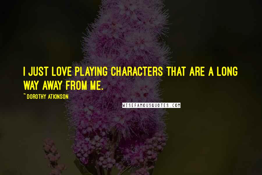 Dorothy Atkinson quotes: I just love playing characters that are a long way away from me.