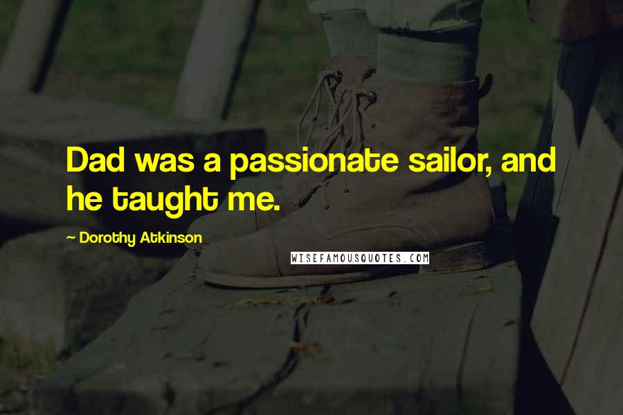Dorothy Atkinson quotes: Dad was a passionate sailor, and he taught me.