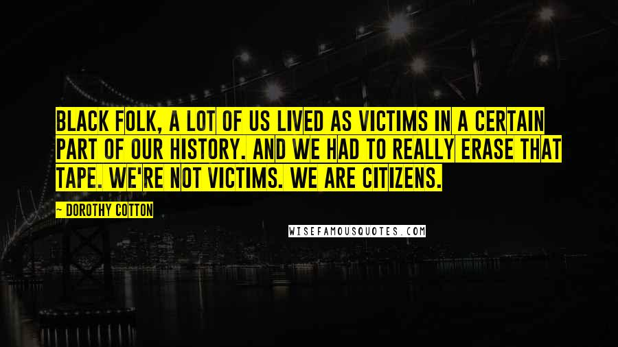 Dorothy Cotton quotes: Black folk, a lot of us lived as victims in a certain part of our history. And we had to really erase that tape. We're not victims. We are citizens.