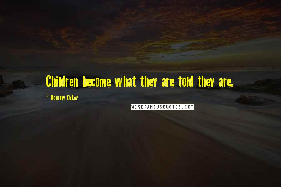 Dorothy DeLay quotes: Children become what they are told they are.