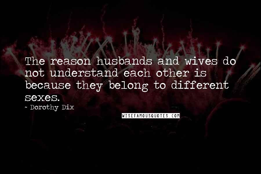 Dorothy Dix quotes: The reason husbands and wives do not understand each other is because they belong to different sexes.