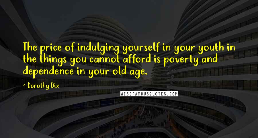 Dorothy Dix quotes: The price of indulging yourself in your youth in the things you cannot afford is poverty and dependence in your old age.