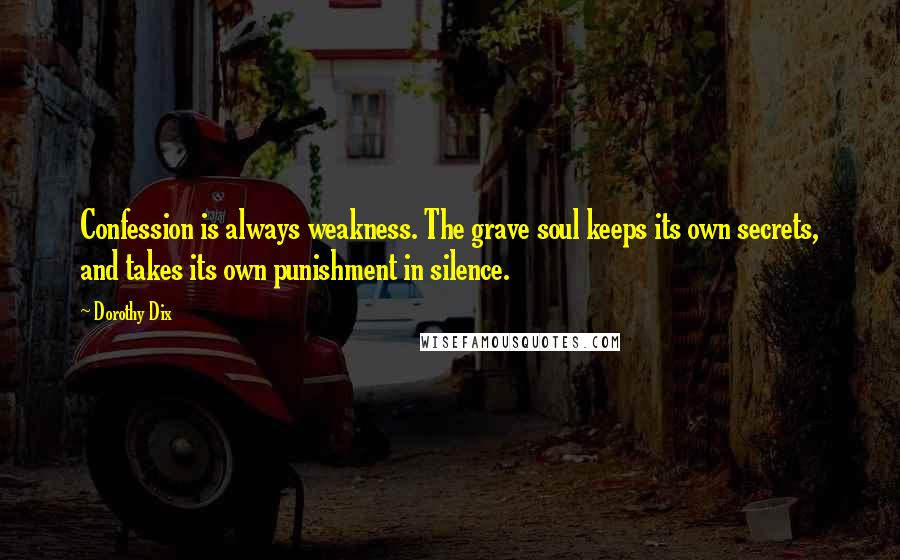 Dorothy Dix quotes: Confession is always weakness. The grave soul keeps its own secrets, and takes its own punishment in silence.
