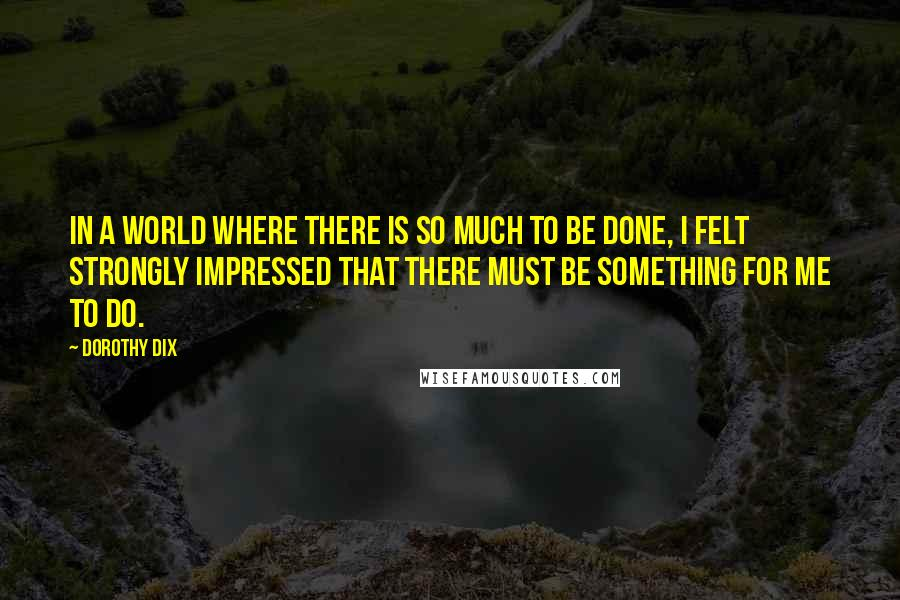 Dorothy Dix quotes: In a world where there is so much to be done, I felt strongly impressed that there must be something for me to do.