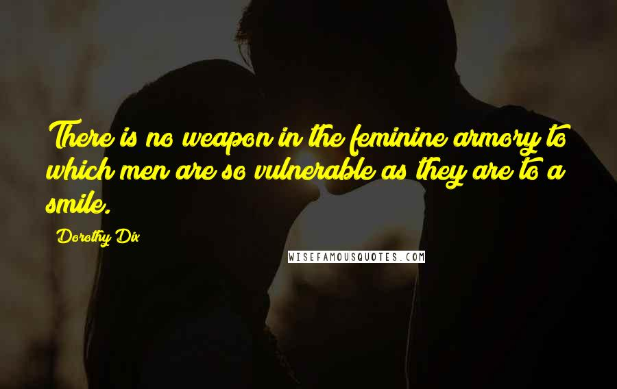 Dorothy Dix quotes: There is no weapon in the feminine armory to which men are so vulnerable as they are to a smile.