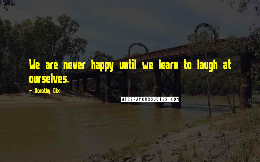 Dorothy Dix quotes: We are never happy until we learn to laugh at ourselves.