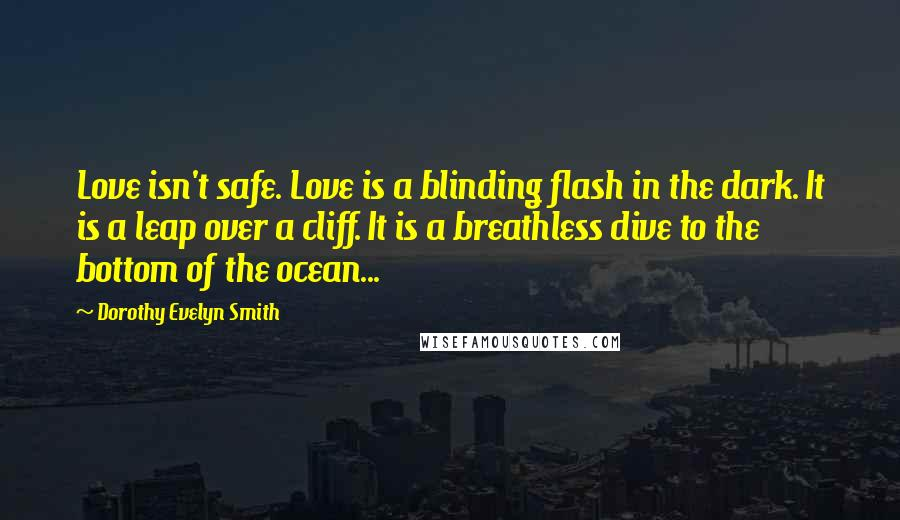 Dorothy Evelyn Smith quotes: Love isn't safe. Love is a blinding flash in the dark. It is a leap over a cliff. It is a breathless dive to the bottom of the ocean...