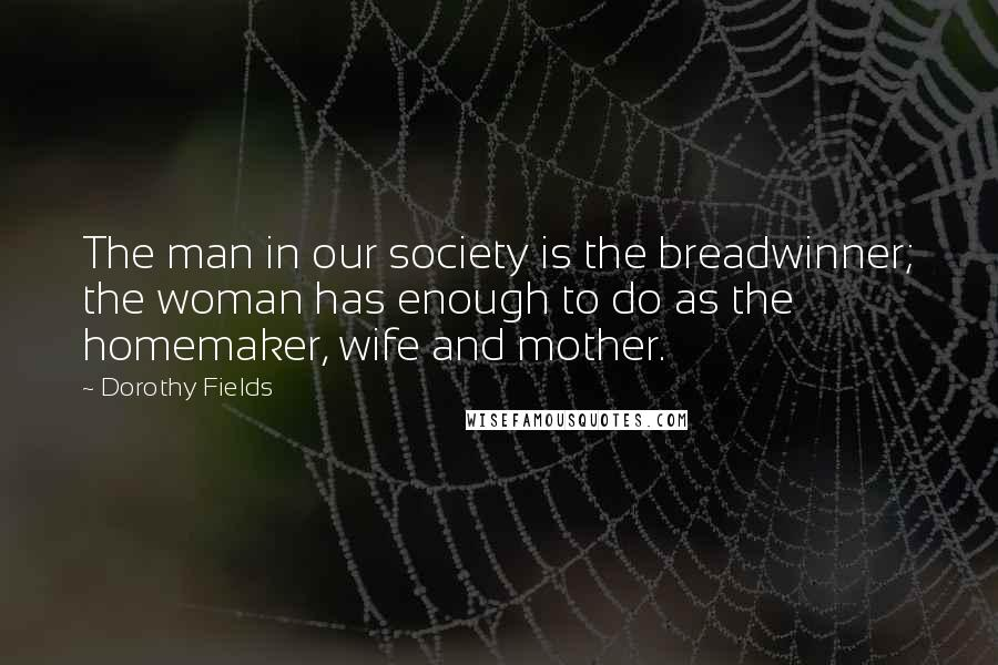 Dorothy Fields quotes: The man in our society is the breadwinner; the woman has enough to do as the homemaker, wife and mother.