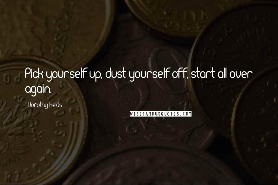 Dorothy Fields quotes: Pick yourself up, dust yourself off, start all over again.
