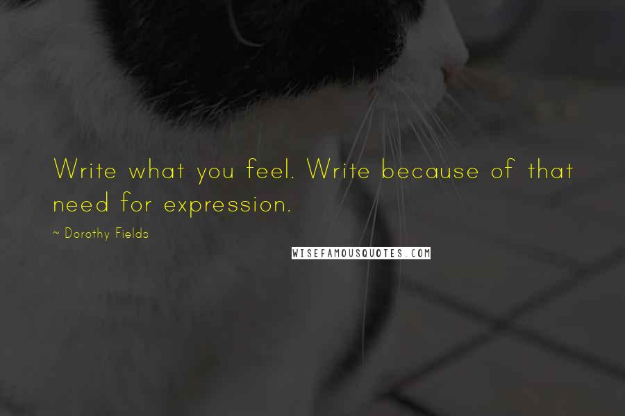 Dorothy Fields quotes: Write what you feel. Write because of that need for expression.