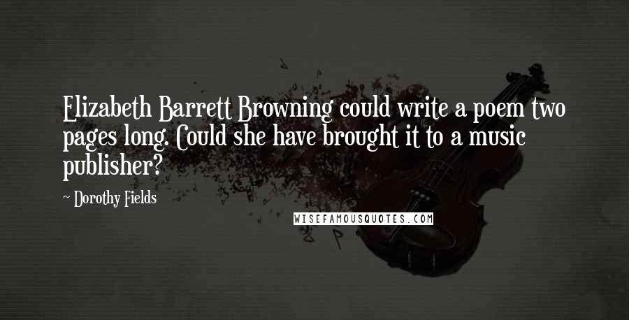 Dorothy Fields quotes: Elizabeth Barrett Browning could write a poem two pages long. Could she have brought it to a music publisher?