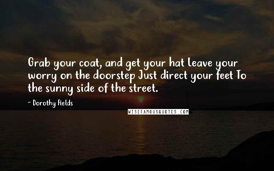 Dorothy Fields quotes: Grab your coat, and get your hat Leave your worry on the doorstep Just direct your feet To the sunny side of the street.