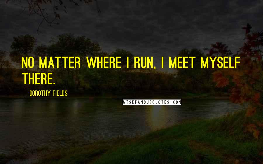Dorothy Fields quotes: No matter where I run, I meet myself there.