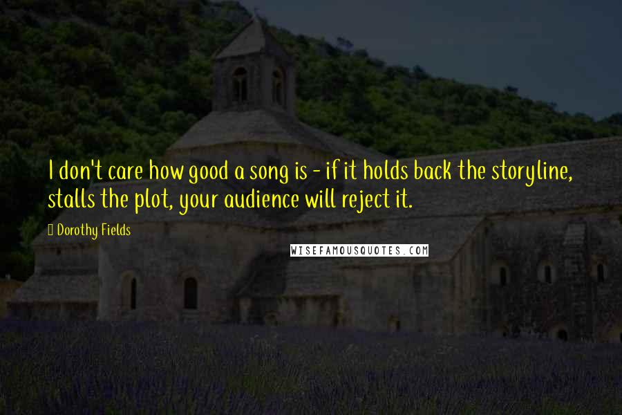Dorothy Fields quotes: I don't care how good a song is - if it holds back the storyline, stalls the plot, your audience will reject it.