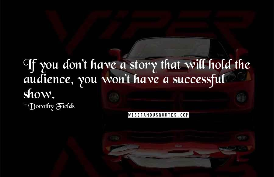 Dorothy Fields quotes: If you don't have a story that will hold the audience, you won't have a successful show.