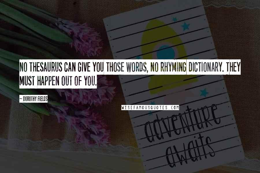 Dorothy Fields quotes: No thesaurus can give you those words, no rhyming dictionary. They must happen out of you.