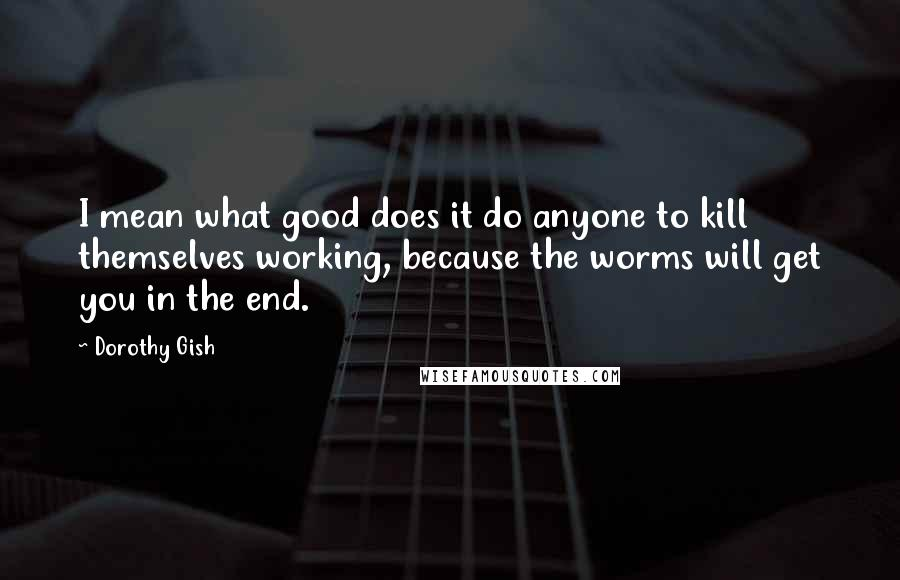 Dorothy Gish quotes: I mean what good does it do anyone to kill themselves working, because the worms will get you in the end.