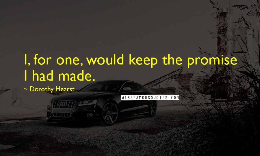 Dorothy Hearst quotes: I, for one, would keep the promise I had made.
