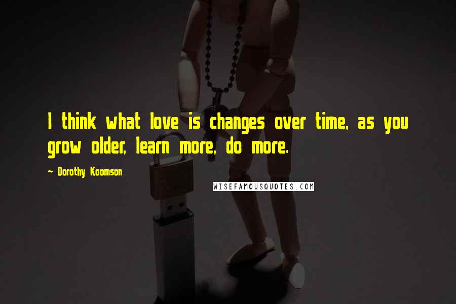 Dorothy Koomson quotes: I think what love is changes over time, as you grow older, learn more, do more.