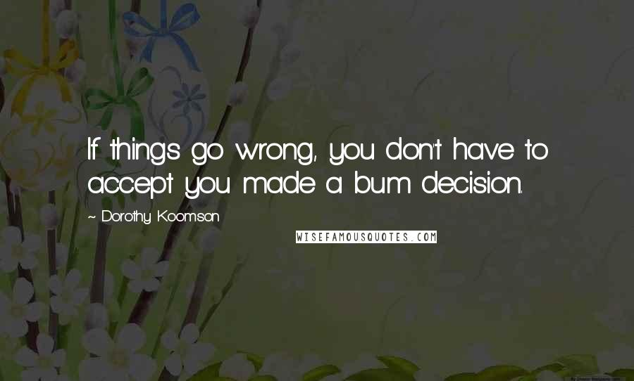 Dorothy Koomson quotes: If things go wrong, you don't have to accept you made a bum decision.