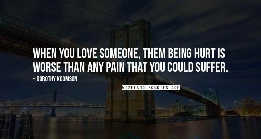 Dorothy Koomson quotes: When you love someone, them being hurt is worse than any pain that you could suffer.