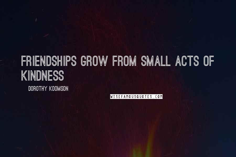 Dorothy Koomson quotes: Friendships grow from small acts of kindness