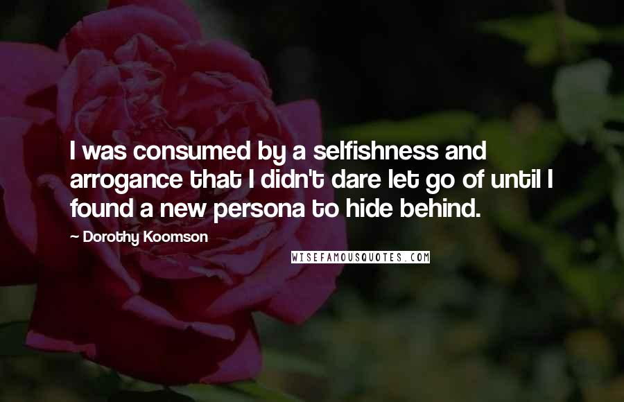 Dorothy Koomson quotes: I was consumed by a selfishness and arrogance that I didn't dare let go of until I found a new persona to hide behind.