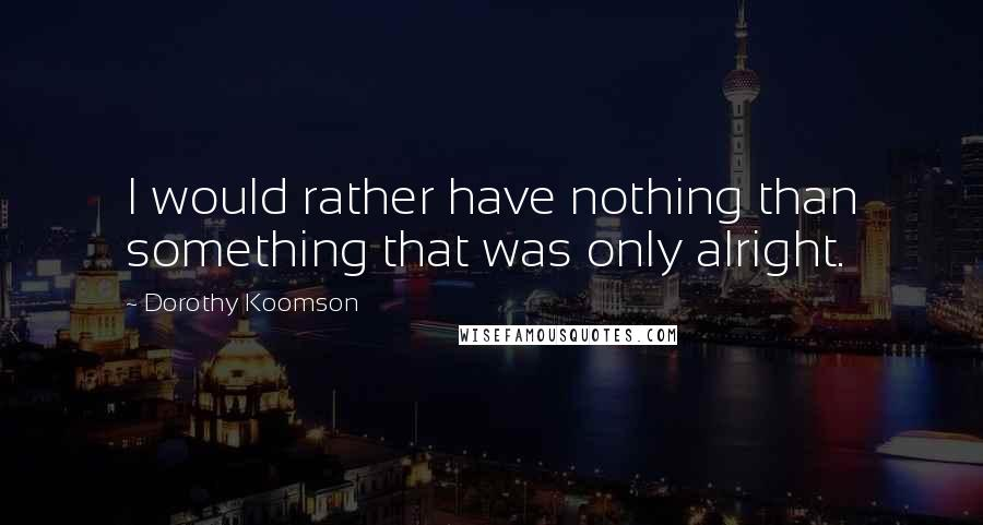 Dorothy Koomson quotes: I would rather have nothing than something that was only alright.