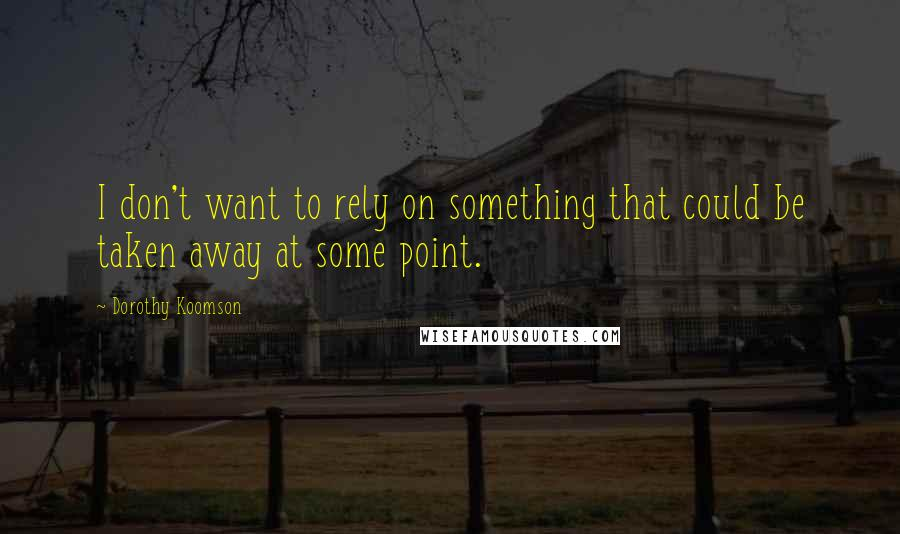 Dorothy Koomson quotes: I don't want to rely on something that could be taken away at some point.