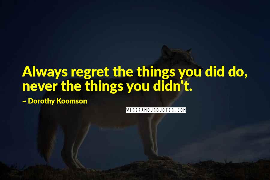 Dorothy Koomson quotes: Always regret the things you did do, never the things you didn't.