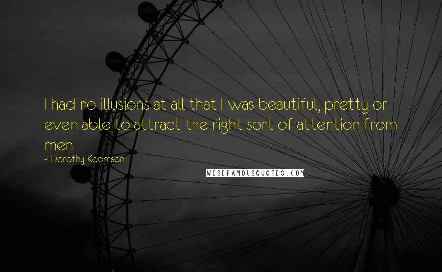 Dorothy Koomson quotes: I had no illusions at all that I was beautiful, pretty or even able to attract the right sort of attention from men