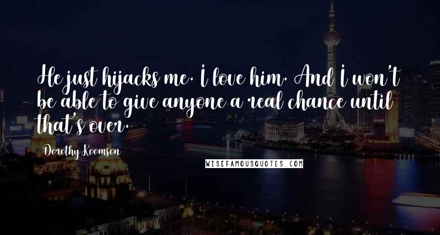 Dorothy Koomson quotes: He just hijacks me. I love him. And I won't be able to give anyone a real chance until that's over.