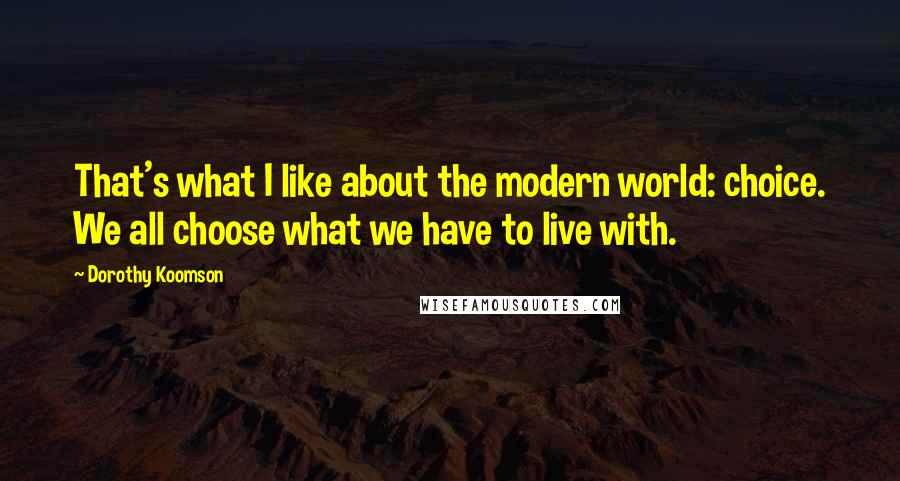 Dorothy Koomson quotes: That's what I like about the modern world: choice. We all choose what we have to live with.