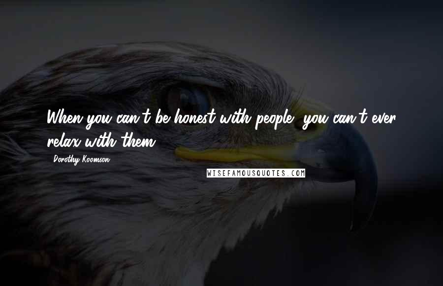 Dorothy Koomson quotes: When you can't be honest with people, you can't ever relax with them.