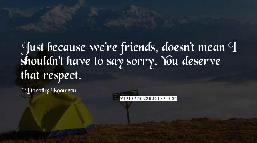 Dorothy Koomson quotes: Just because we're friends, doesn't mean I shouldn't have to say sorry. You deserve that respect.