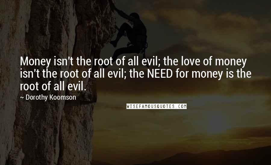 Dorothy Koomson quotes: Money isn't the root of all evil; the love of money isn't the root of all evil; the NEED for money is the root of all evil.