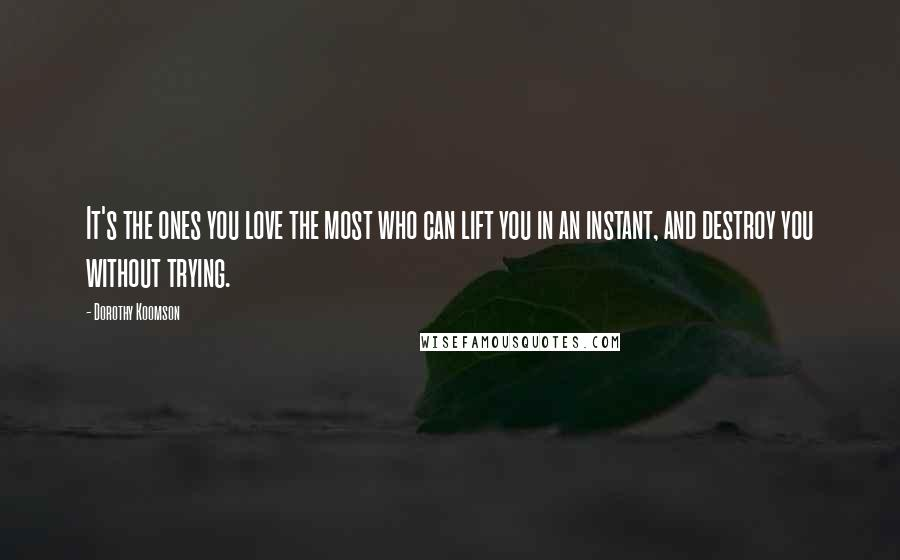 Dorothy Koomson quotes: It's the ones you love the most who can lift you in an instant, and destroy you without trying.