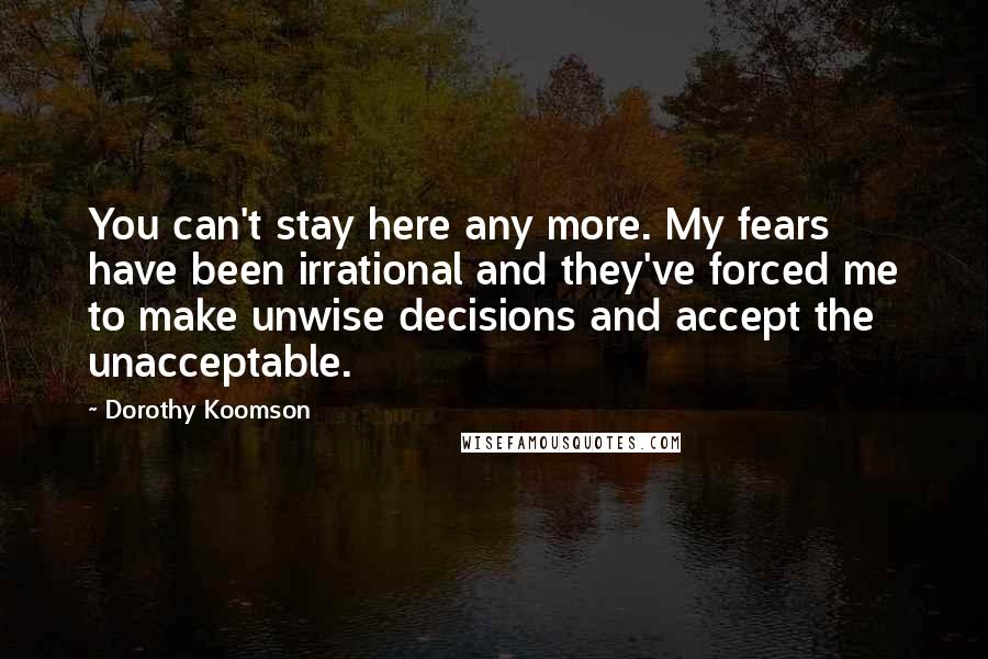 Dorothy Koomson quotes: You can't stay here any more. My fears have been irrational and they've forced me to make unwise decisions and accept the unacceptable.
