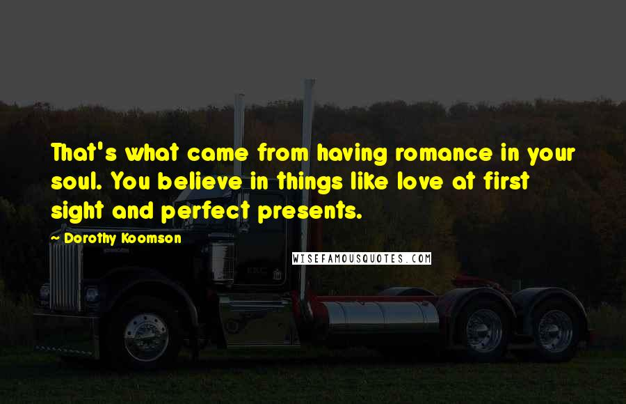 Dorothy Koomson quotes: That's what came from having romance in your soul. You believe in things like love at first sight and perfect presents.