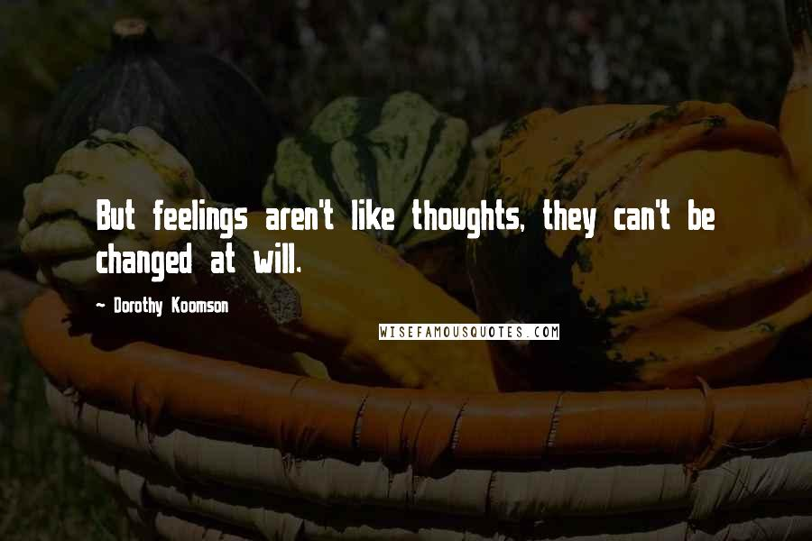 Dorothy Koomson quotes: But feelings aren't like thoughts, they can't be changed at will.