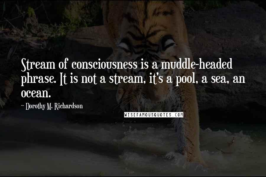 Dorothy M. Richardson quotes: Stream of consciousness is a muddle-headed phrase. It is not a stream, it's a pool, a sea, an ocean.