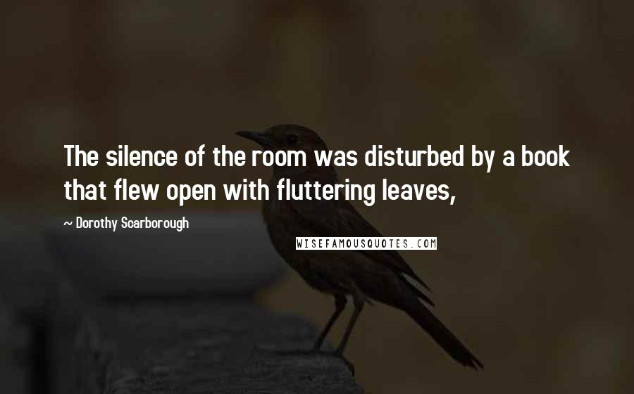 Dorothy Scarborough quotes: The silence of the room was disturbed by a book that flew open with fluttering leaves,