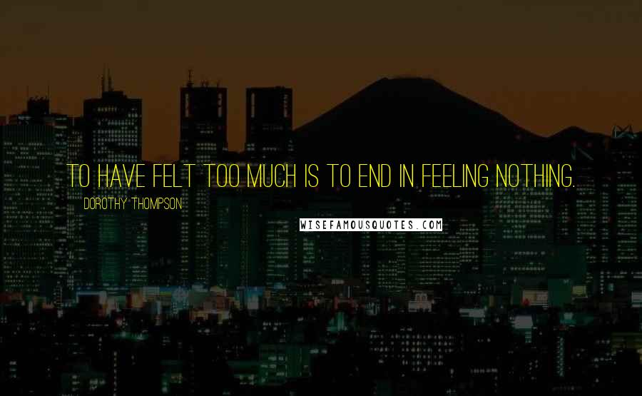 Dorothy Thompson quotes: To have felt too much is to end in feeling nothing.