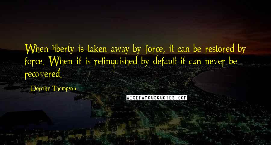 Dorothy Thompson quotes: When liberty is taken away by force, it can be restored by force. When it is relinquished by default it can never be recovered.