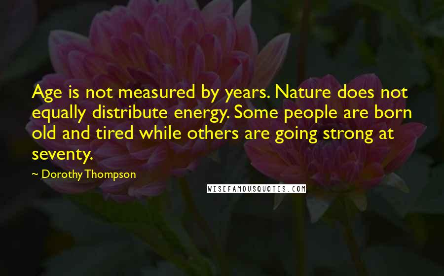 Dorothy Thompson quotes: Age is not measured by years. Nature does not equally distribute energy. Some people are born old and tired while others are going strong at seventy.